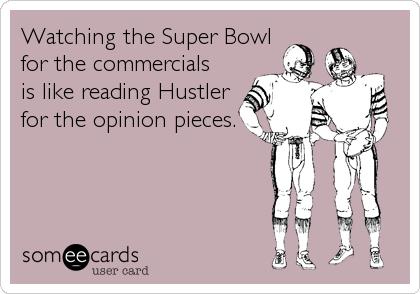 Watching the Super Bowl for the commercials is like reading Hustler for the opinion pieces.