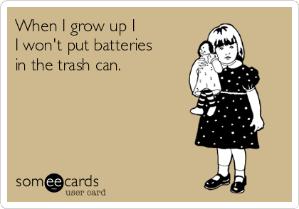 When I grow up I I won't put batteriesin the trash can.