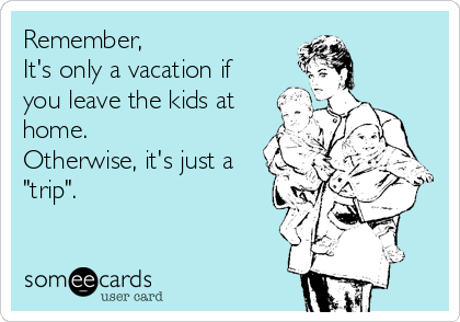 "Remember, It's only a vacation if you leave the kids at home. Otherwise, it's just a  ""trip""."