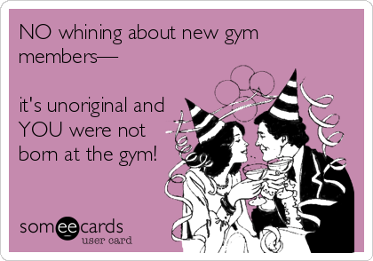NO whining about new gym members—  it's unoriginal and YOU were not born at the gym!