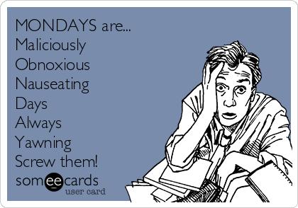 MONDAYS are... Maliciously  Obnoxious Nauseating Days Always Yawning Screw them!