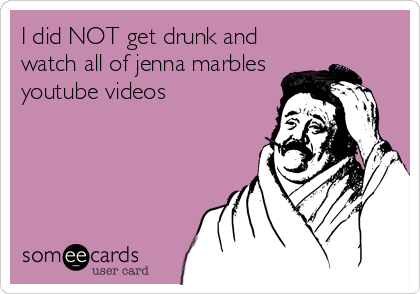 I did NOT get drunk and watch all of jenna marbles youtube videos