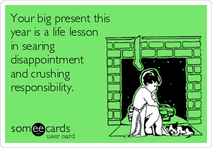 Your big present this year is a life lesson in searing disappointment   and crushing  responsibility.