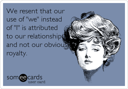 """We resent that our use of """"we"""" instead of """"I"""" is attributed to our relationship and not our obvious royalty."""