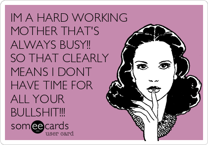 IM A HARD WORKING MOTHER THAT'S ALWAYS BUSY!! SO THAT CLEARLY MEANS I DONT HAVE TIME FOR ALL YOUR BULLSHIT!!!