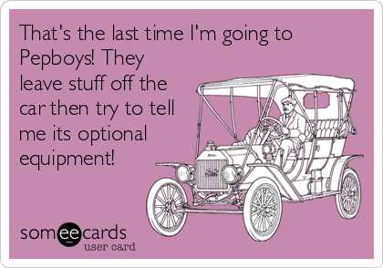That's the last time I'm going to Pepboys! They leave stuff off the car then try to tell me its optional equipment!