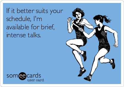 If it better suits your schedule, I'm available for brief, intense talks.