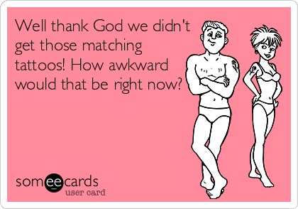 Well thank God we didn't get those matching tattoos! How awkward would that be right now?