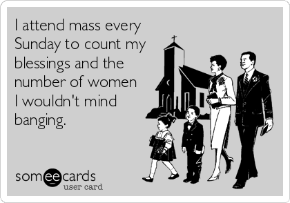 I attend mass every Sunday to count my blessings and the   number of women  I wouldn't mind banging.