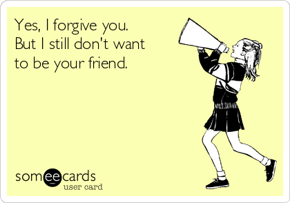 Yes, I forgive you. But I still don't want to be your friend.