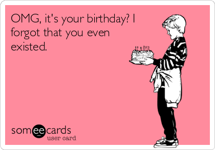 OMG, it's your birthday? I forgot that you even existed.