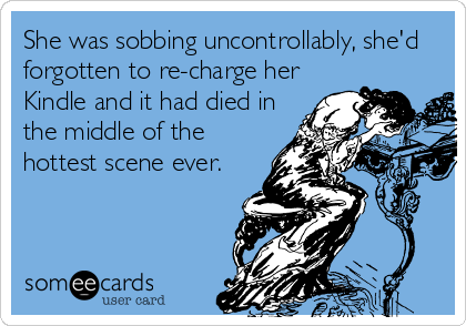 She was sobbing uncontrollably, she'd forgotten to re-charge her Kindle and it had died in the middle of the hottest scene ever.