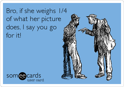 Bro, if she weighs 1/4 of what her picture does, I say you go for it!