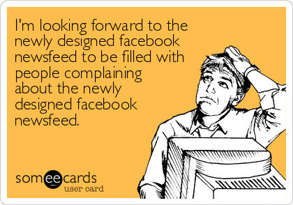 I'm looking forward to the newly designed facebook newsfeed to be filled with people complaining about the newly designed facebook newsfeed.