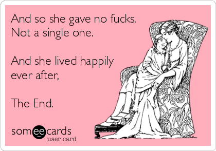 And so she gave no fucks. Not a single one.  And she lived happily ever after,  The End.