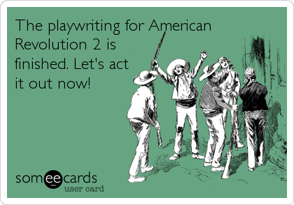The playwriting for American Revolution 2 is finished. Let's act it out now!