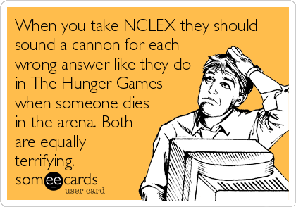 When you take NCLEX they should sound a cannon for each wrong answer like they do in The Hunger Games when someone dies in the arena. Both are equally terrifying.