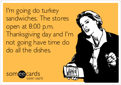 I'm going do turkey sandwiches. The stores open at 8:00 p.m. Thanksgiving day and I'm not going have time do do all the dishes.
