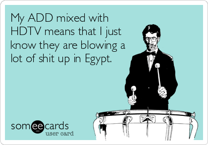 My ADD mixed with HDTV means that I just know they are blowing a lot of shit up in Egypt.