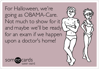 For Halloween, we're going as OBAMA-Care. Not much to show for it and maybe we'll be ready for an exam if we happen upon a doctor's home!