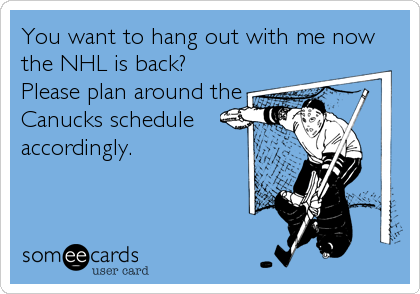 You want to hang out with me now the NHL is back? Please plan around the Canucks schedule accordingly.