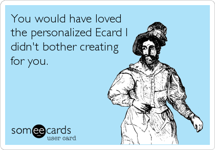 You would have loved the personalized Ecard I didn't bother creating for you.