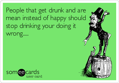 People that get drunk and are mean instead of happy should stop drinking your doing it wrong.....
