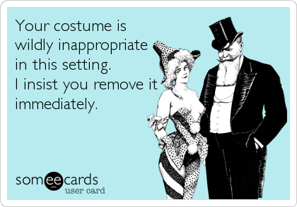 Your costume is wildly inappropriate in this setting. I insist you remove it immediately.