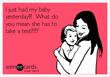 I just had my baby yesterday!!!  What do you mean she has to take a test?!?!?