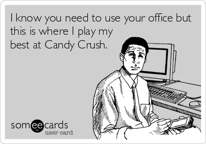 I know you need to use your office but this is where I play my best at Candy Crush.