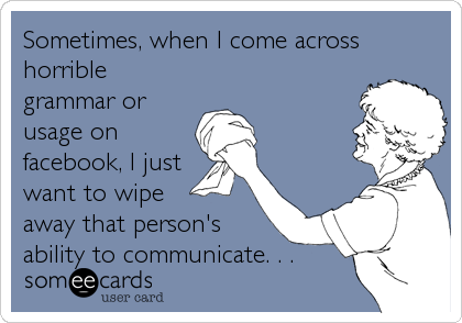 Sometimes, when I come across horrible grammar or usage on facebook, I just want to wipe  away that person's ability to communicat