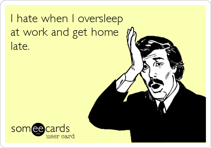 I hate when I oversleep at work and get home late.