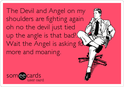 The Devil and Angel on my  shoulders are fighting again oh no the devil just tied up the angle is that bad?. Wait the Angel is asking for more and moaning.