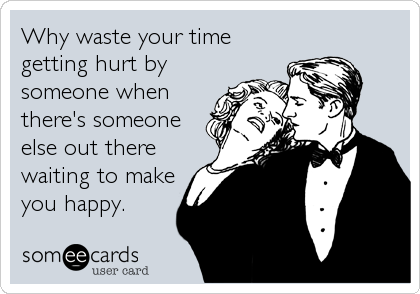 Why waste your time getting hurt by someone when there's someone else out there waiting to make you happy.