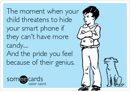 The moment when your child threatens to hide your smart phone if they can't have more candy.... And the pride you feel because of their genius.