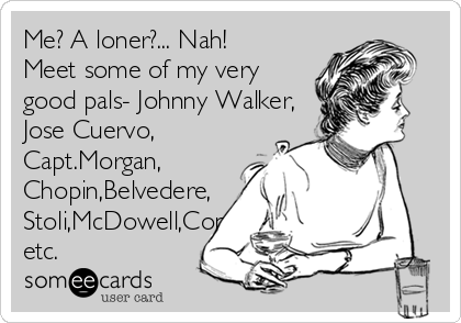 Me? A loner?... Nah! Meet some of my very good pals- Johnny Walker, Jose Cuervo, Capt.Morgan, Chopin,Belvedere, Stoli,McDowell,Contessa, etc.