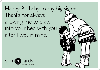 Happy Birthday to my big sister. Thanks for always allowing me to crawl into your bed with you after I wet in mine.