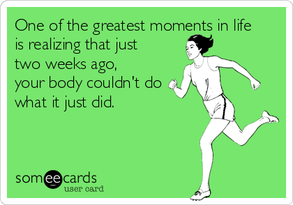 One of the greatest moments in life  is realizing that just  two weeks ago,  your body couldn't do  what it just did.