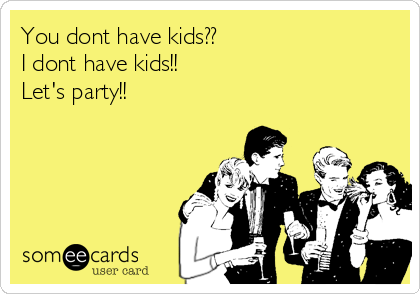 You dont have kids?? I dont have kids!! Let's party!!