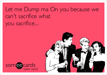 Let me Dump ma On you because we can't sacrifice what you sacrifice....