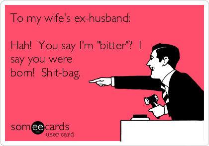 """To my wife's ex-husband:  Hah!  You say I'm """"bitter""""?  I say you were born!  Shit-bag."""