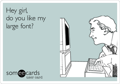 Hey girl, do you like my large font?