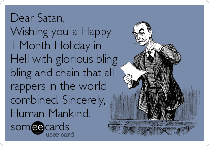 Dear Satan, Wishing you a Happy  1 Month Holiday in Hell with glorious bling bling and chain that all rappers in the world combined. Sincerely, Human Mankind.