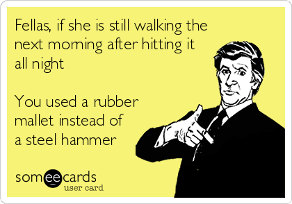 Fellas, if she is still walking the next morning after hitting it all night  You used a rubber mallet instead of a steel hammer