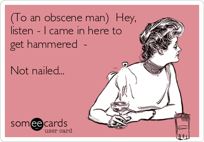 (To an obscene man)  Hey, listen - I came in here to get hammered  -  Not nailed...