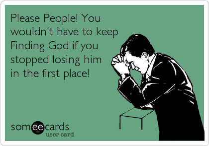 Please People! You wouldn't have to keep Finding God if you stopped losing him in the first place!