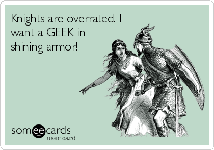 Knights are overrated. I want a GEEK in shining armor!