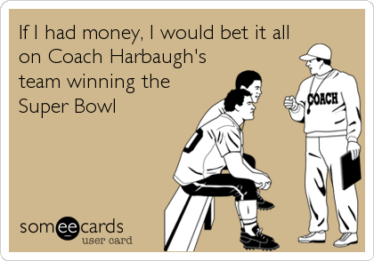 If I had money, I would bet it all on Coach Harbaugh's team winning the Super Bowl