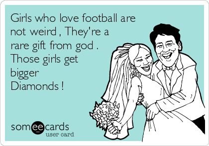 Girls who love football are not weird , They're a rare gift from god . Those girls get bigger Diamonds !