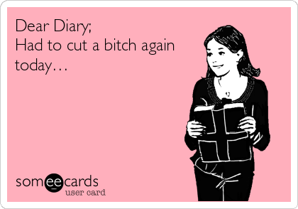 Dear Diary; Had to cut a bitch again today…